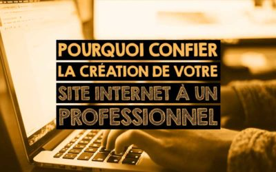 Pourquoi confier la création de votre site internet à un professionnel